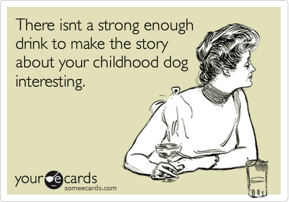 There isnt a strong enoughdrink to make the storyabout your childhood doginteresting.