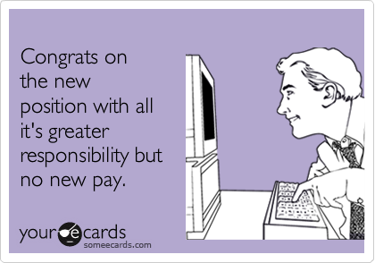 Congrats on the new position with all it's greater responsibility but no new pay.
