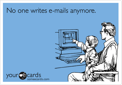 No one writes e-mails anymore.