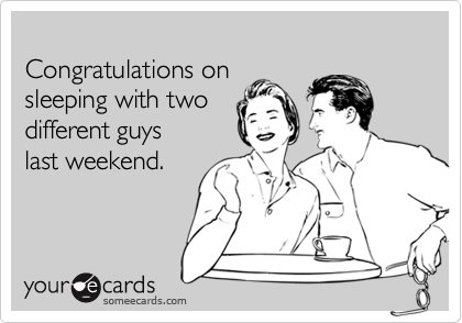 Congratulations on sleeping with two different guyslast weekend.