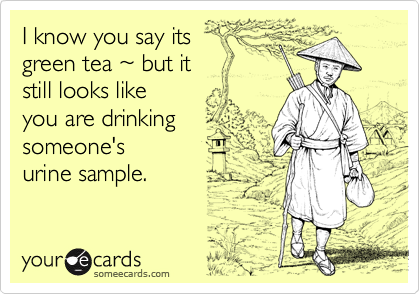 I know you say its   green tea ~ but it   still looks like  you are drinking  someone's  urine sample.