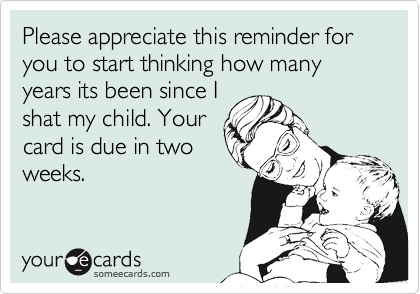Please appreciate this reminder for you to start thinking how many years its been since Ishat my child. Yourcard is due in twoweeks.