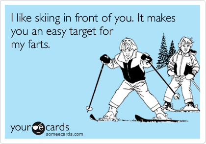 I like skiing in front of you. It makes you an easy target formy farts.