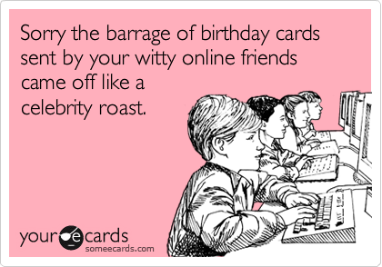 Sorry the barrage of birthday cards sent by your witty online friends came off like acelebrity roast.