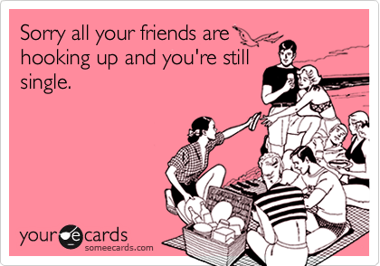 Sorry all your friends arehooking up and you're stillsingle.