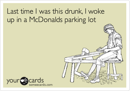 Last time I was this drunk, I woke up in a McDonalds parking lot