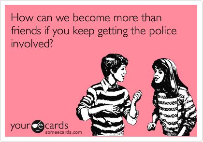 How can we become more than friends if you keep getting the police involved?