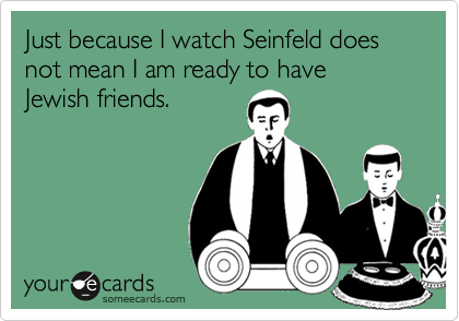 Just because I watch Seinfeld does not mean I am ready to have  Jewish friends.