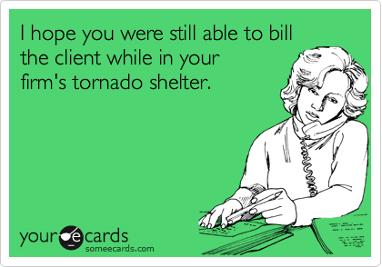 I hope you were still able to bill the client while in your firm's tornado shelter.