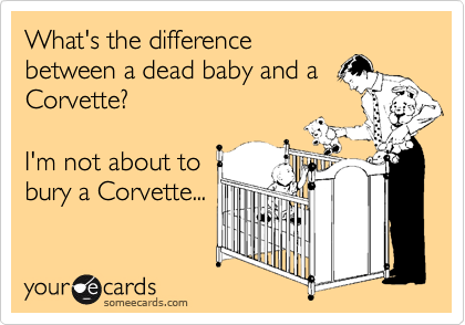 What's the differencebetween a dead baby and aCorvette?I'm not about tobury a Corvette...