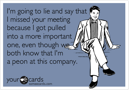 I'm going to lie and say that I missed your meeting because I got pulled into a more important one, even though we both know that I'm a peon at this company.
