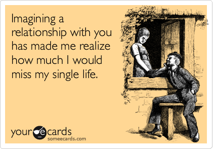 Imagining a relationship with you has made me realize how much I would miss my single life.