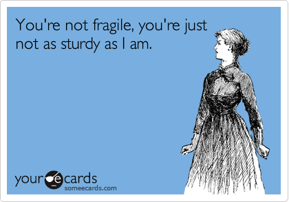 You're not fragile, you're just