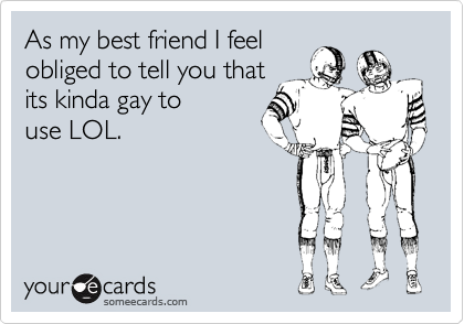 As my best friend I feel obliged to tell you that its kinda gay to use LOL.