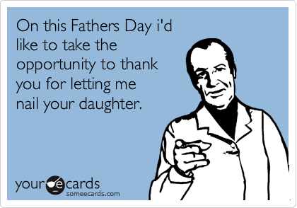 On this Fathers Day i'd  like to take the  opportunity to thank  you for letting me nail your daughter.