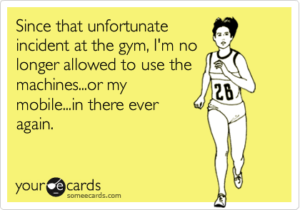 Since that unfortunate incident at the gym, I'm no longer allowed to use the machines...or my mobile...in there ever again.
