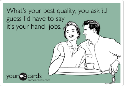 What's your best quality, you ask ?..I guess I'd have to say it's your hand  jobs.