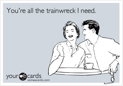 You're all the trainwreck I need.