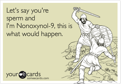 Let's say you're sperm andI'm Nonoxynol-9, this iswhat would happen.