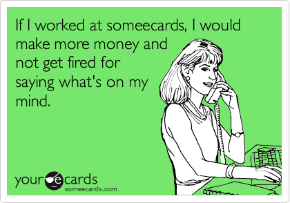 If I worked at someecards, I would make more money and not get fired for saying what's on my mind.