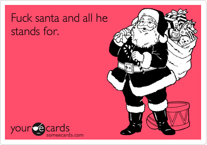 Fuck santa and all hestands for.