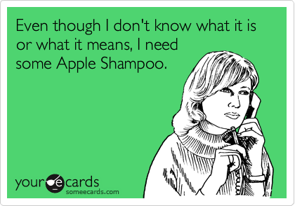 Even though I don't know what it is or what it means, I needsome Apple Shampoo.