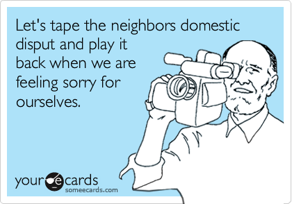 Let's tape the neighbors domestic disput and play it