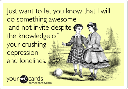 Just want to let you know that I will do something awesome and not invite despitethe knowledge ofyour crushingdepressionand lonelines.