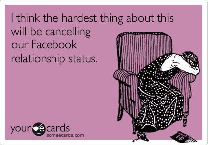 I think the hardest thing about this will be cancellingour Facebookrelationship status.