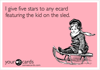 I give five stars to any ecard featuring the kid on the sled.