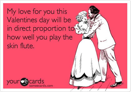 My love for you this Valentines day will be in direct proportion to how well you play the skin flute.