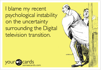 I blame my recentpsychological instabilityon the uncertaintysurrounding the Digitaltelevision transition.