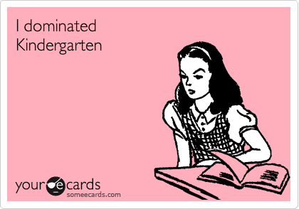 I dominated Kindergarten