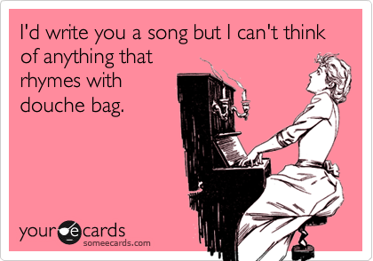 I'd write you a song but I can't think of anything thatrhymes withdouche bag.