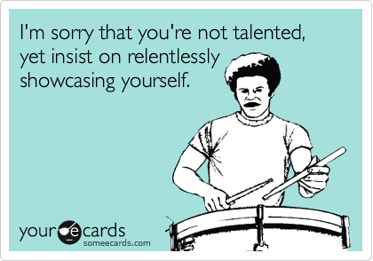 I'm sorry that you're not talented, yet insist on relentlessly