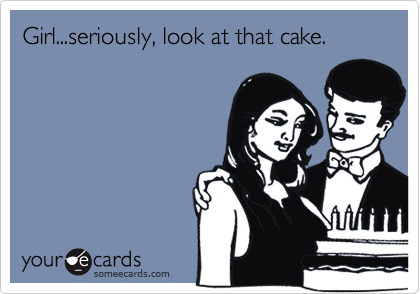 Girl...seriously, look at that cake.