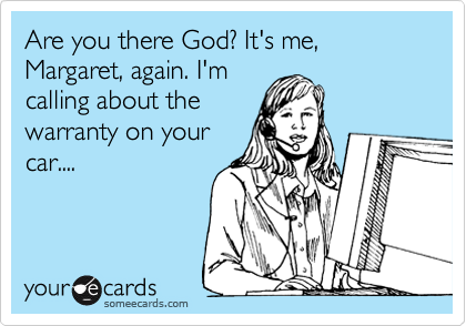 Are you there God? It's me, Margaret, again. I'mcalling about thewarranty on yourcar....