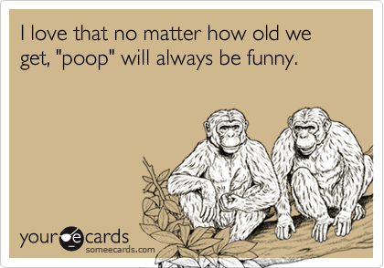 """I love that no matter how old we get, """"poop"""" will always be funny."""