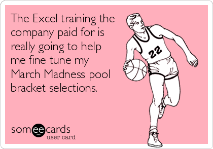 The Excel training the company paid for is  really going to help  me fine tune my March Madness pool bracket selections.