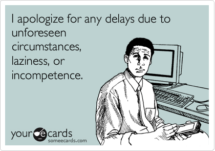 I apologize for any delays due to unforeseencircumstances,laziness, orincompetence.