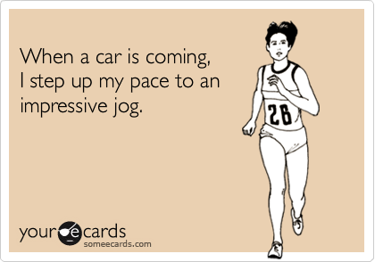 When a car is coming, I step up my pace to an impressive jog.