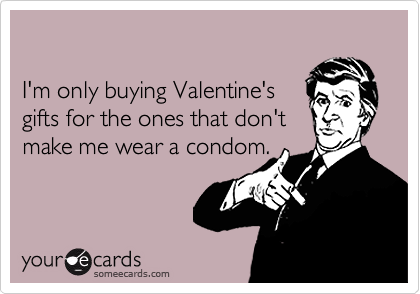 I'm only buying Valentine's gifts for the ones that don'tmake me wear a condom.
