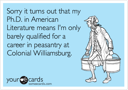 Sorry it turns out that myPh.D. in American Literature means I'm onlybarely qualified for a career in peasantry at Colonial Williamsburg.