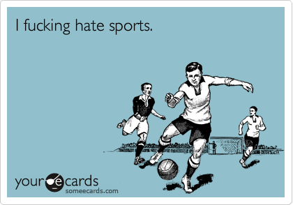 I fucking hate sports.