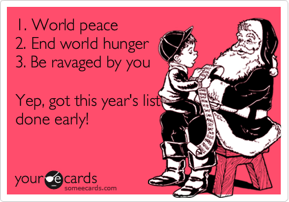 1. World peace 2. End world hunger 3. Be ravaged by you  Yep, got this year's list  done early!