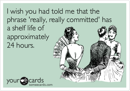 I wish you had told me that the phrase 'really, really committed' has a shelf life of approximately24 hours.