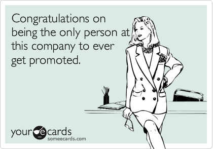 Congratulations onbeing the only person atthis company to everget promoted.