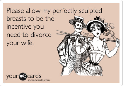Please allow my perfectly sculpted breasts to be theincentive youneed to divorceyour wife.