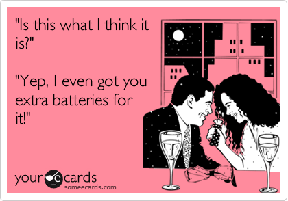 """""""Is this what I think itis?""""""""Yep, I even got youextra batteries forit!"""""""