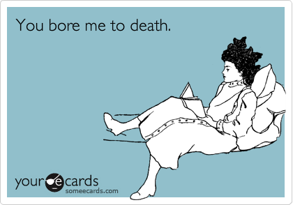 You bore me to death.